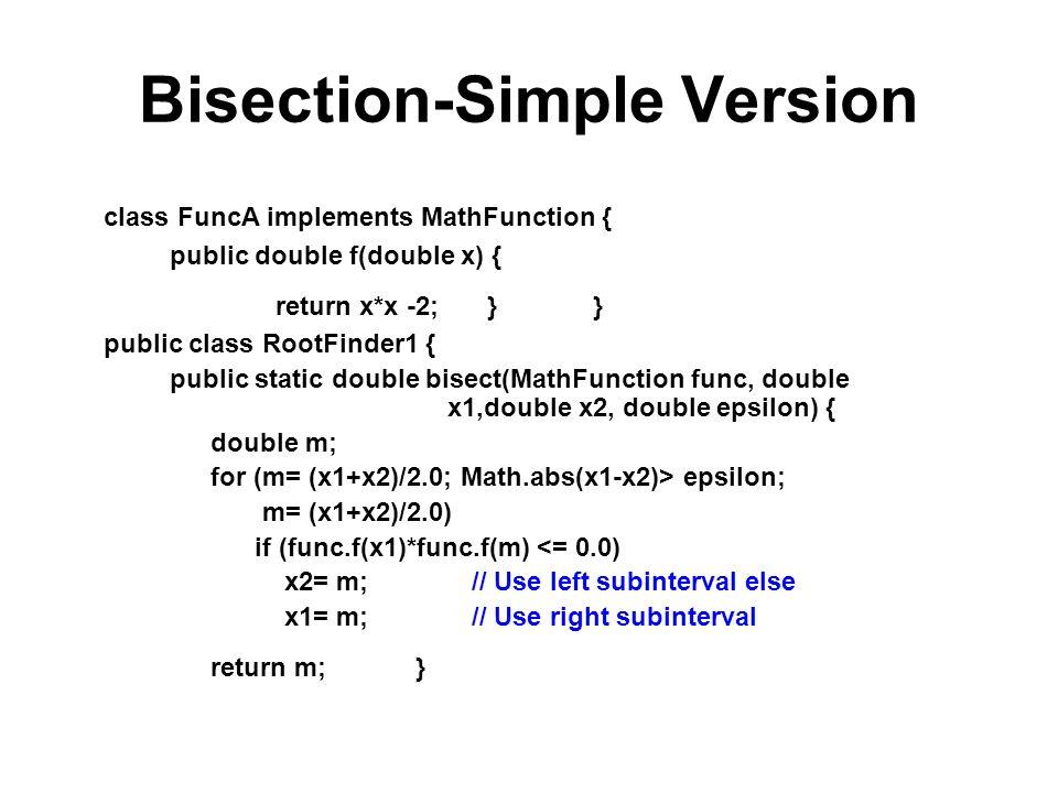Bisection-Simple Version class FuncA implements MathFunction { public double f(double x) { return x*x -2; } } public class RootFinder1 { public static double bisect(MathFunction func, double x1,double x2, double epsilon) { double m; for (m= (x1+x2)/2.0; Math.abs(x1-x2)> epsilon; m= (x1+x2)/2.0) if (func.f(x1)*func.f(m) <= 0.0) x2= m; // Use left subinterval else x1= m; // Use right subinterval return m; }