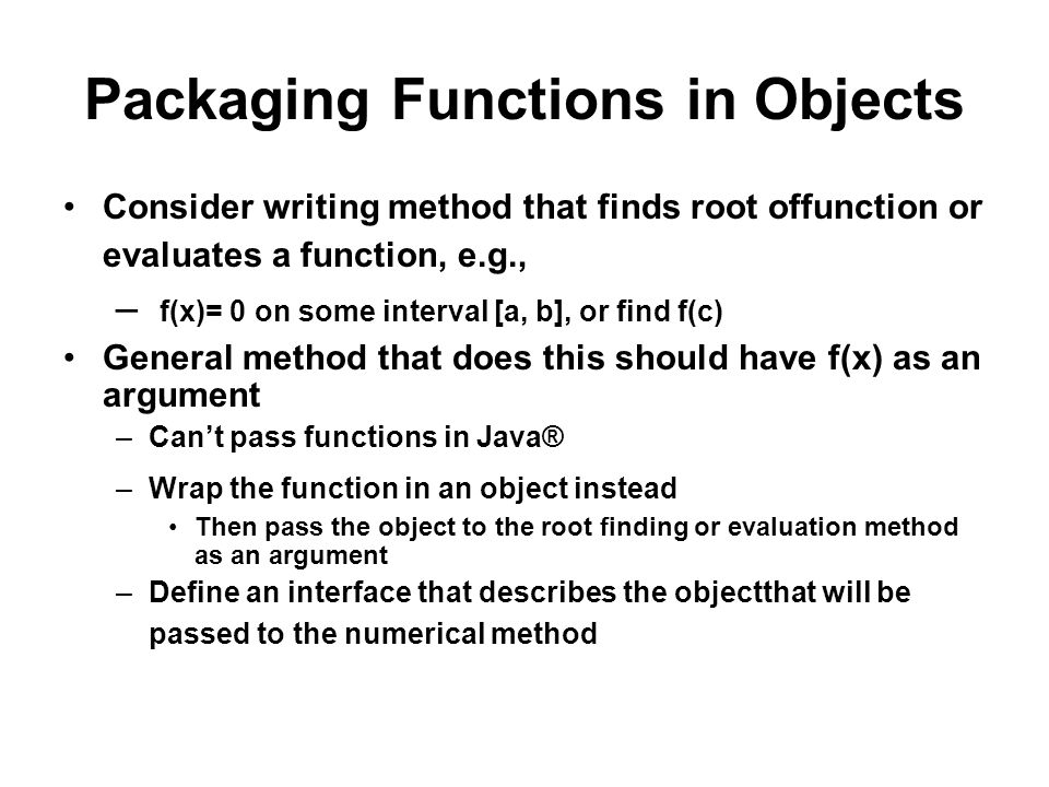 Packaging Functions in Objects Consider writing method that finds root offunction or evaluates a function, e.g., – f(x)= 0 on some interval [a, b], or find f(c) General method that does this should have f(x) as an argument –Cant pass functions in Java® –Wrap the function in an object instead Then pass the object to the root finding or evaluation method as an argument –Define an interface that describes the objectthat will be passed to the numerical method