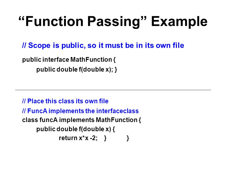 Function Passing Example // Scope is public, so it must be in its own file public interface MathFunction { public double f(double x); } // Place this class its own file // FuncA implements the interfaceclass class funcA implements MathFunction { public double f(double x) { return x*x -2; } }