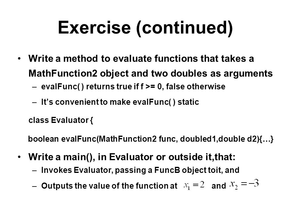 Exercise (continued) Write a method to evaluate functions that takes a MathFunction2 object and two doubles as arguments –evalFunc( ) returns true if f >= 0, false otherwise –Its convenient to make evalFunc( ) static class Evaluator { boolean evalFunc(MathFunction2 func, doubled1,double d2){…} Write a main(), in Evaluator or outside it,that: –Invokes Evaluator, passing a FuncB object toit, and –Outputs the value of the function at and