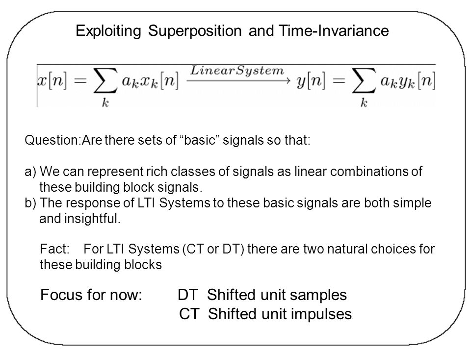 Exploiting Superposition and Time-Invariance Question:Are there sets of basic signals so that: a) We can represent rich classes of signals as linear c