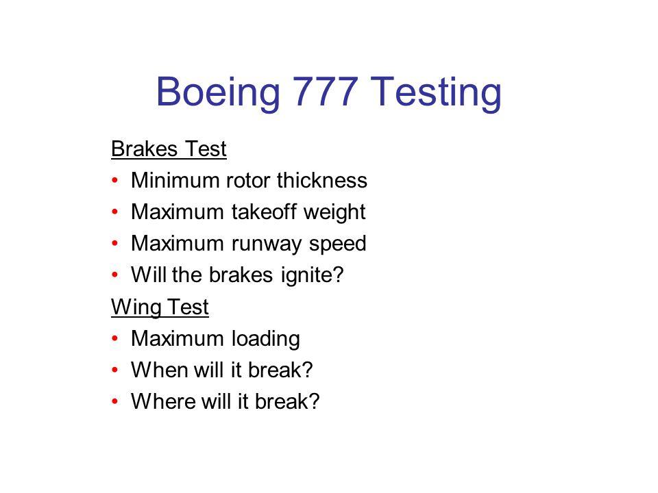 Boeing 777 Testing Brakes Test Minimum rotor thickness Maximum takeoff weight Maximum runway speed Will the brakes ignite? Wing Test Maximum loading W