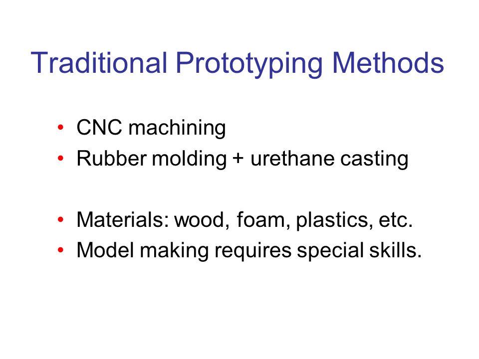 Traditional Prototyping Methods CNC machining Rubber molding + urethane casting Materials: wood, foam, plastics, etc. Model making requires special sk