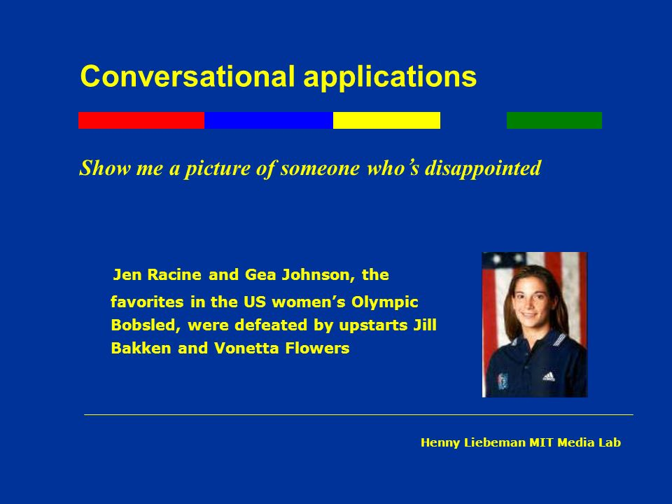 Conversational applications Show me a picture of someone who s disappointed Jen Racine and Gea Johnson, the favorites in the US womens Olympic Bobsled, were defeated by upstarts Jill Bakken and Vonetta Flowers Henny Liebeman MIT Media Lab