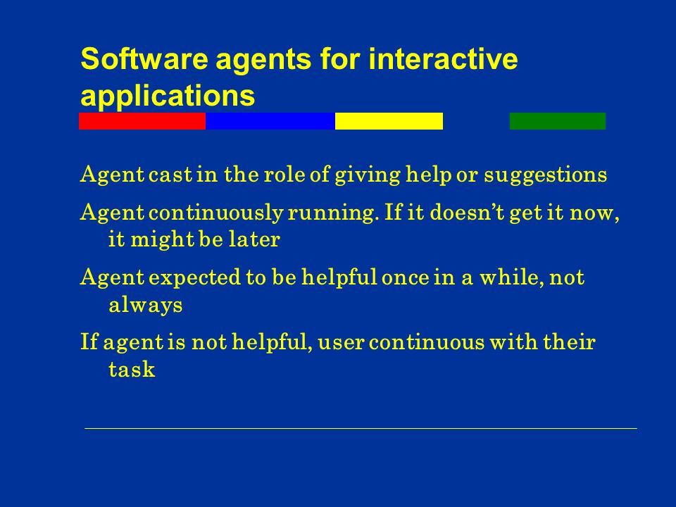 Software agents for interactive applications Agent cast in the role of giving help or suggestions Agent continuously running.