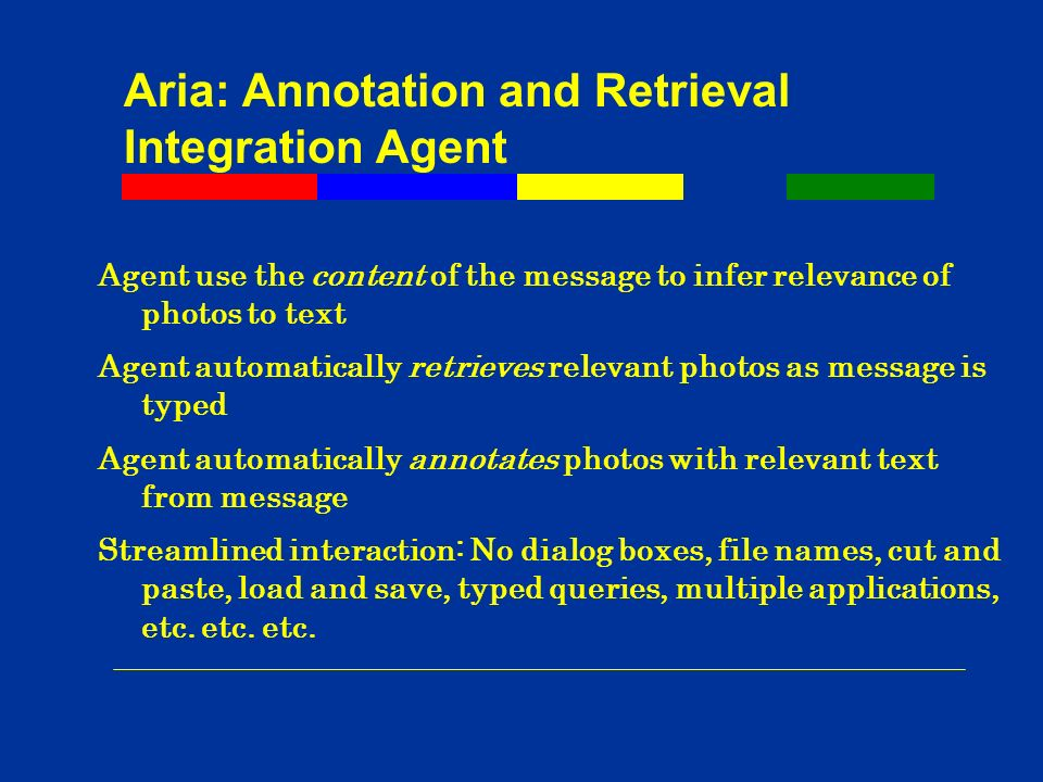 Aria: Annotation and Retrieval Integration Agent Agent use the content of the message to infer relevance of photos to text Agent automatically retrieves relevant photos as message is typed Agent automatically annotates photos with relevant text from message Streamlined interaction: No dialog boxes, file names, cut and paste, load and save, typed queries, multiple applications, etc.