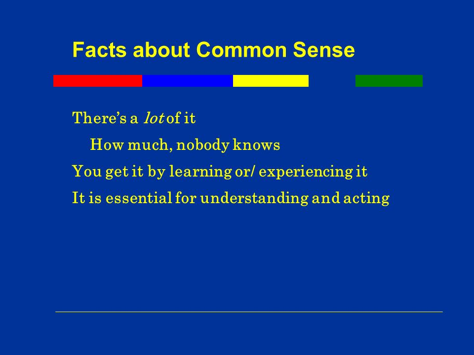 Facts about Common Sense Theres a lot of it How much, nobody knows You get it by learning or/ experiencing it It is essential for understanding and acting