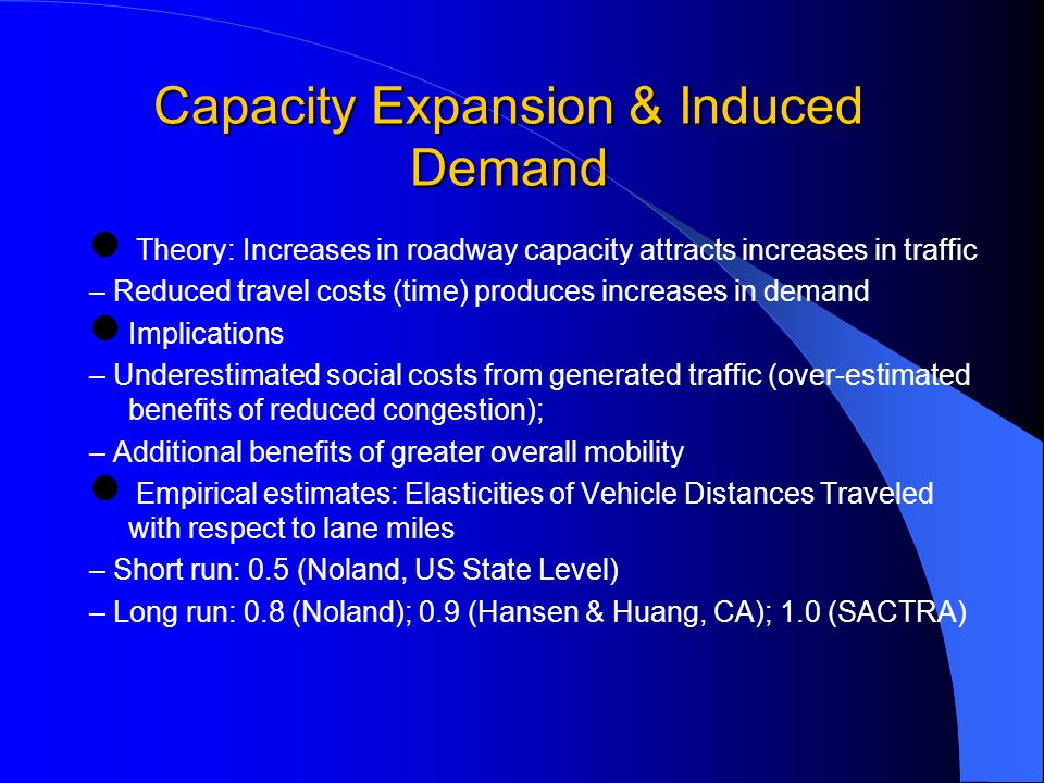 Capacity Expansion & Induced Demand Theory: Increases in roadway capacity attracts increases in traffic – Reduced travel costs (time) produces increases in demand Implications – Underestimated social costs from generated traffic (over-estimated benefits of reduced congestion); – Additional benefits of greater overall mobility Empirical estimates: Elasticities of Vehicle Distances Traveled with respect to lane miles – Short run: 0.5 (Noland, US State Level) – Long run: 0.8 (Noland); 0.9 (Hansen & Huang, CA); 1.0 (SACTRA)