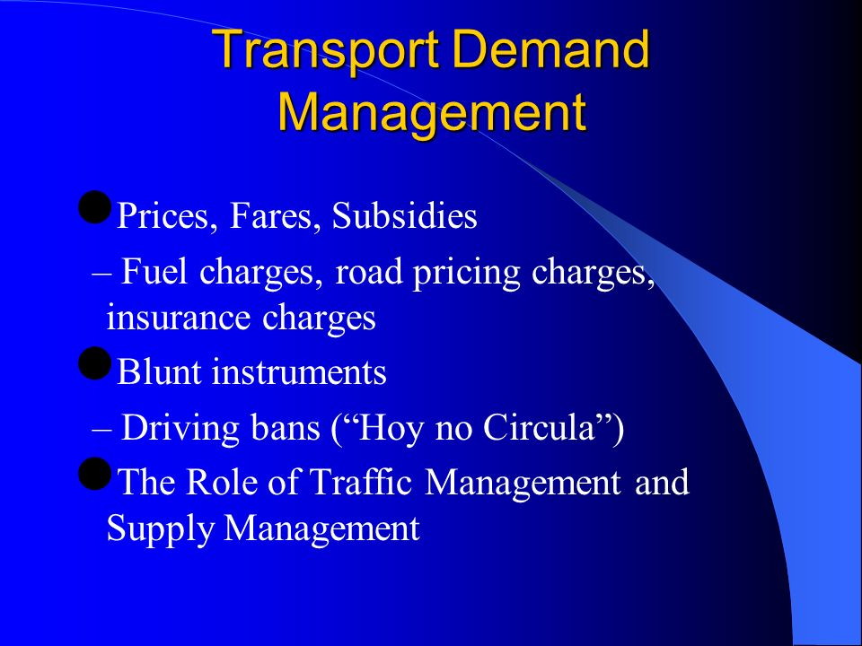 Transport Demand Management Prices, Fares, Subsidies – Fuel charges, road pricing charges, insurance charges Blunt instruments – Driving bans (Hoy no Circula) The Role of Traffic Management and Supply Management
