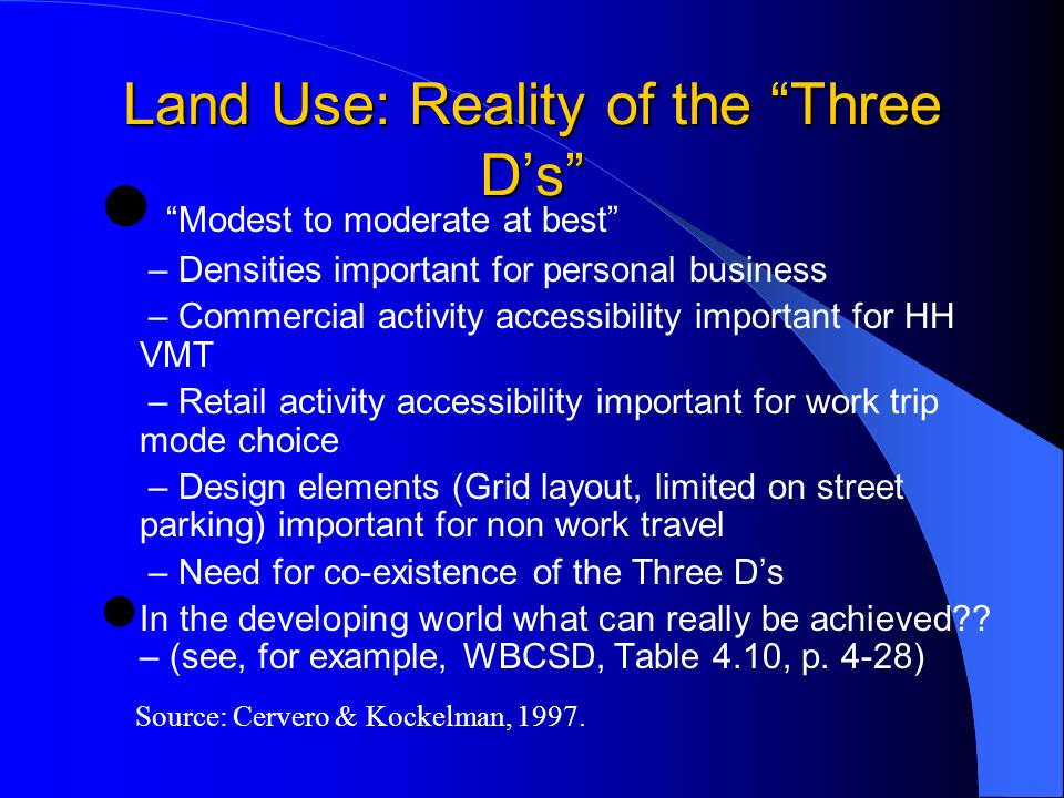 Land Use: Reality of the Three Ds Modest to moderate at best – Densities important for personal business – Commercial activity accessibility important for HH VMT – Retail activity accessibility important for work trip mode choice – Design elements (Grid layout, limited on street parking) important for non work travel – Need for co-existence of the Three Ds In the developing world what can really be achieved .