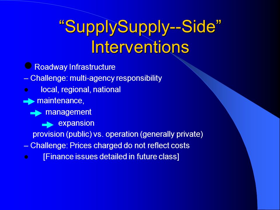 SupplySupply--Side Interventions Roadway Infrastructure – Challenge: multi-agency responsibility local, regional, national maintenance, management expansion provision (public) vs.