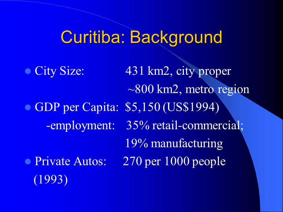 Curitiba: Background City Size: 431 km2, city proper ~800 km2, metro region GDP per Capita: $5,150 (US$1994) -employment: 35% retail-commercial; 19% manufacturing Private Autos: 270 per 1000 people (1993)