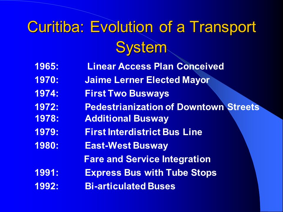 Curitiba: Evolution of a Transport System 1965: Linear Access Plan Conceived 1970: Jaime Lerner Elected Mayor 1974: First Two Busways 1972: Pedestrianization of Downtown Streets 1978: Additional Busway 1979: First Interdistrict Bus Line 1980: East-West Busway Fare and Service Integration 1991: Express Bus with Tube Stops 1992: Bi-articulated Buses