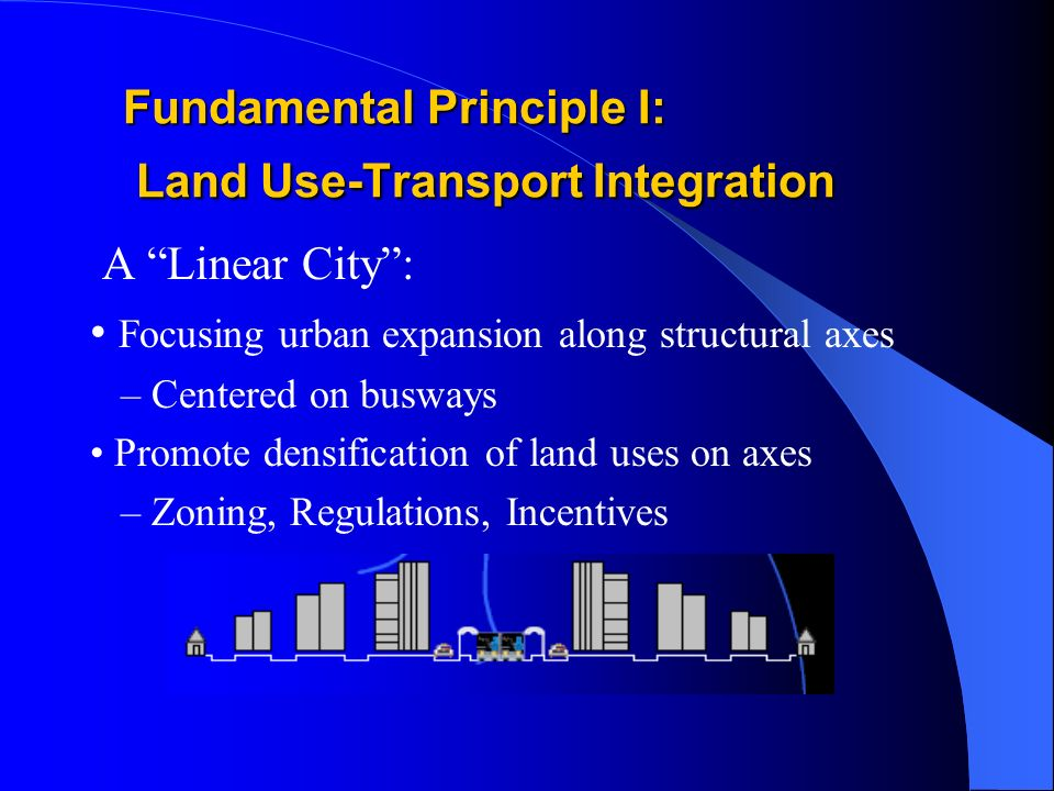 Fundamental Principle I: Land Use-Transport Integration A Linear City: Focusing urban expansion along structural axes – Centered on busways Promote densification of land uses on axes – Zoning, Regulations, Incentives