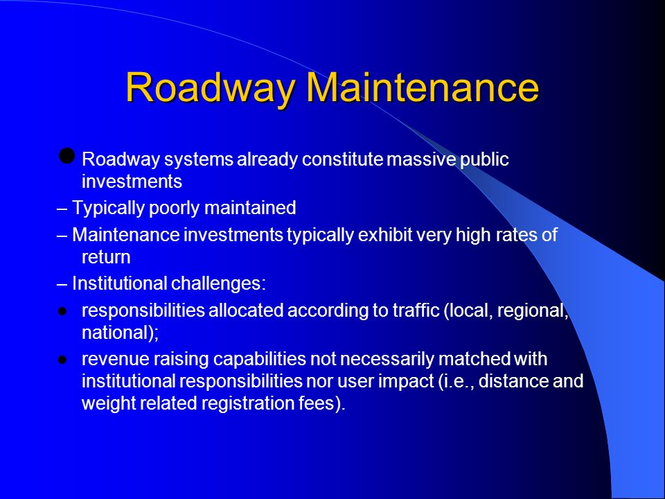 Roadway Maintenance Roadway systems already constitute massive public investments – Typically poorly maintained – Maintenance investments typically exhibit very high rates of return – Institutional challenges: responsibilities allocated according to traffic (local, regional, national); revenue raising capabilities not necessarily matched with institutional responsibilities nor user impact (i.e., distance and weight related registration fees).