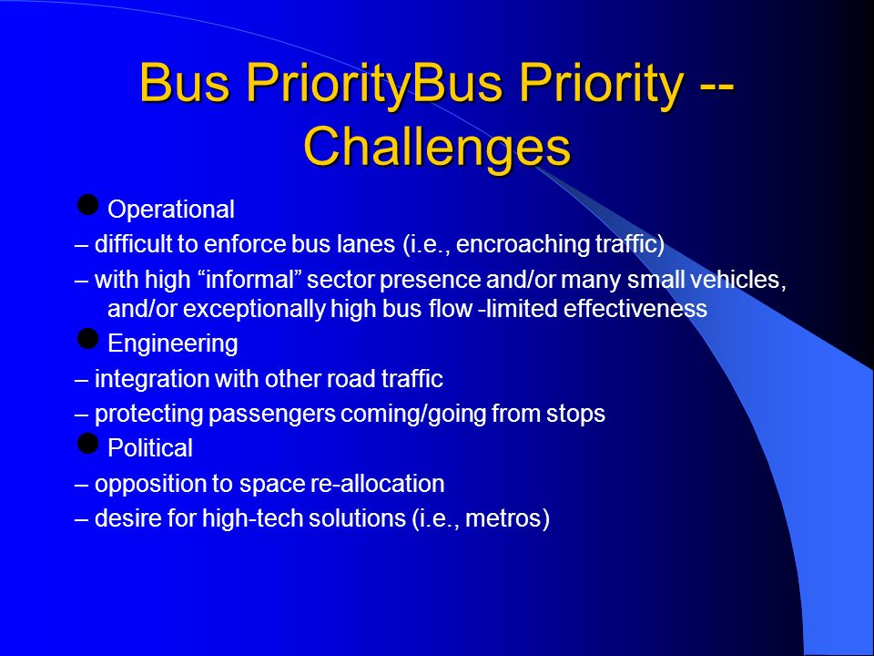 Bus PriorityBus Priority -- Challenges Operational – difficult to enforce bus lanes (i.e., encroaching traffic) – with high informal sector presence and/or many small vehicles, and/or exceptionally high bus flow -limited effectiveness Engineering – integration with other road traffic – protecting passengers coming/going from stops Political – opposition to space re-allocation – desire for high-tech solutions (i.e., metros)