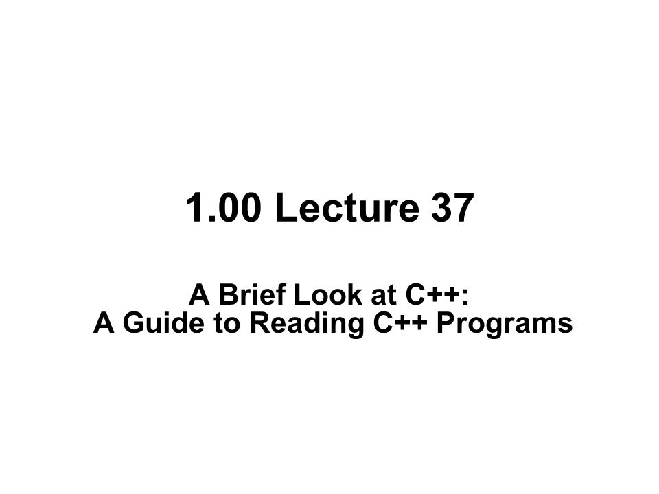 1.00 Lecture 37 A Brief Look at C++: A Guide to Reading C++ Programs