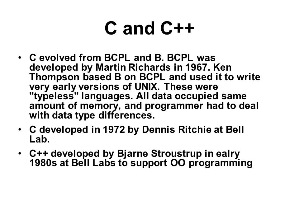 C and C++ C evolved from BCPL and B. BCPL was developed by Martin Richards in 1967.