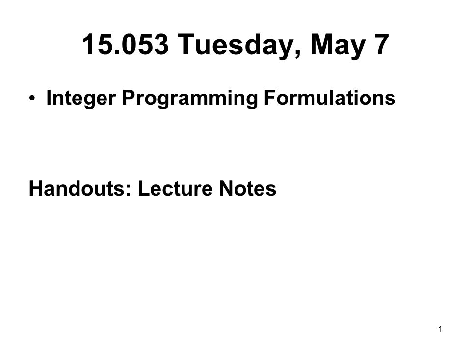 1 15.053 Tuesday, May 7 Integer Programming Formulations Handouts: Lecture Notes