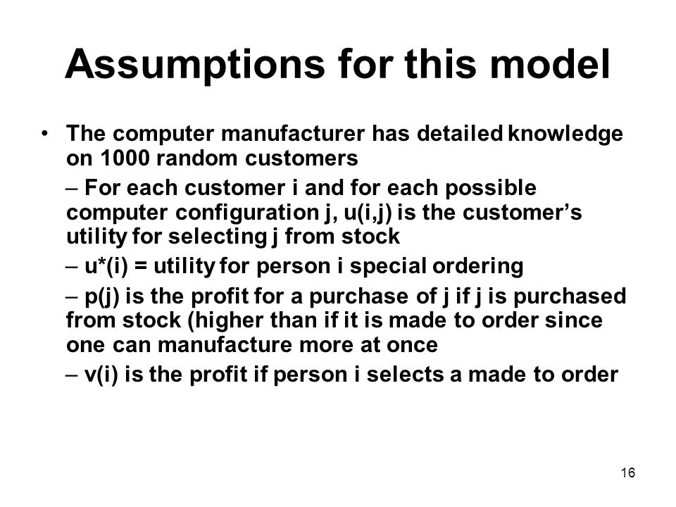 16 Assumptions for this model The computer manufacturer has detailed knowledge on 1000 random customers – For each customer i and for each possible computer configuration j, u(i,j) is the customers utility for selecting j from stock – u*(i) = utility for person i special ordering – p(j) is the profit for a purchase of j if j is purchased from stock (higher than if it is made to order since one can manufacture more at once – v(i) is the profit if person i selects a made to order