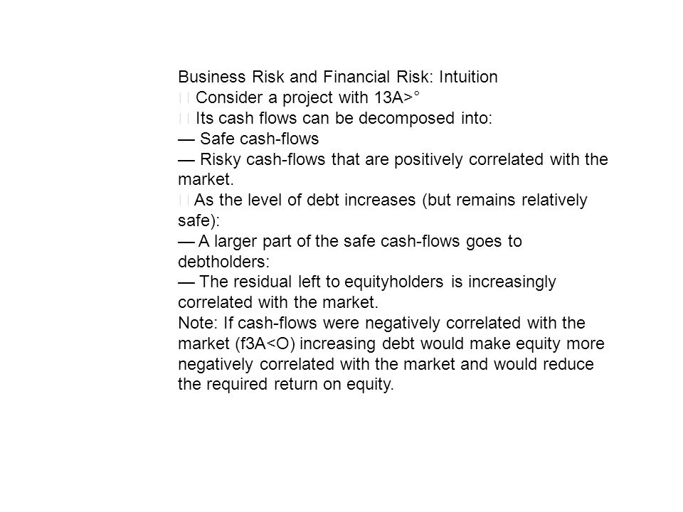 Business Risk and Financial Risk: Intuition Consider a project with 13A>° Its cash flows can be decomposed into: Safe cash-flows Risky cash-flows that
