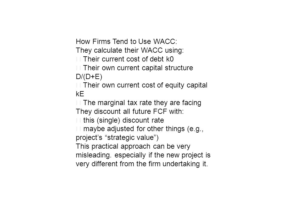 How Firms Tend to Use WACC: They calculate their WACC using: Their current cost of debt k0 Their own current capital structure D/(D+E) Their own curre