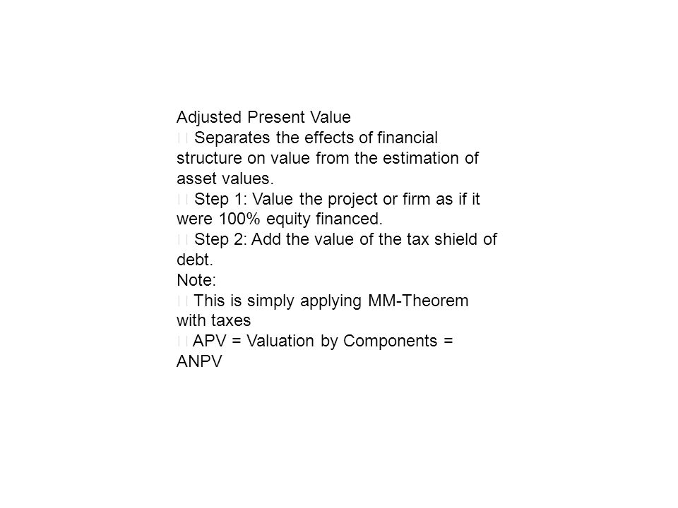 Adjusted Present Value Separates the effects of financial structure on value from the estimation of asset values. Step 1: Value the project or firm as
