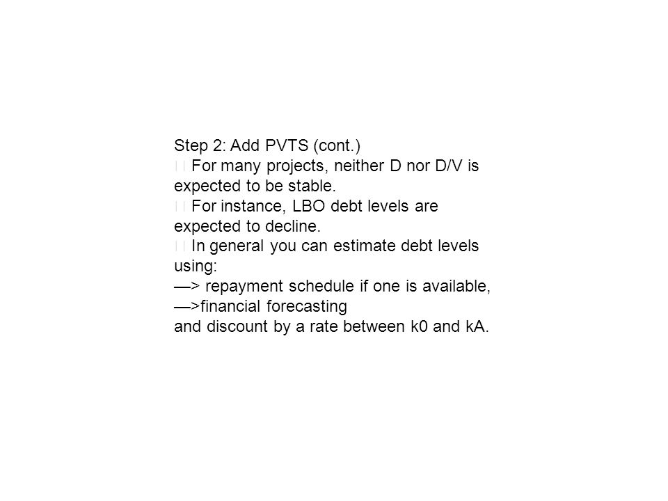 Step 2: Add PVTS (cont.) For many projects, neither D nor D/V is expected to be stable. For instance, LBO debt levels are expected to decline. In gene