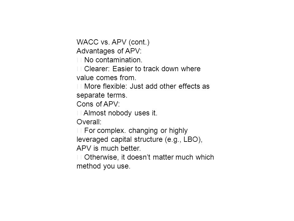 WACC vs. APV (cont.) Advantages of APV: No contamination. Clearer: Easier to track down where value comes from. More flexible: Just add other effects