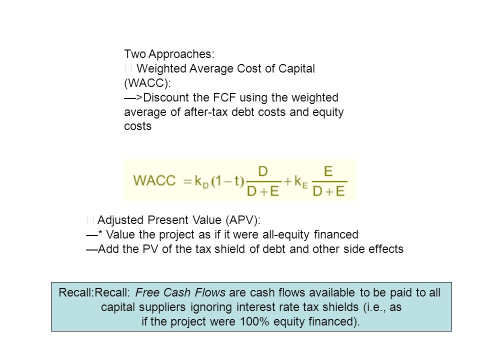 Two Approaches: Weighted Average Cost of Capital (WACC): >Discount the FCF using the weighted average of after-tax debt costs and equity costs Adjuste