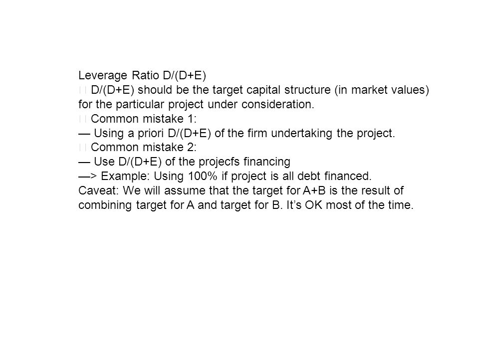 Leverage Ratio D/(D+E) D/(D+E) should be the target capital structure (in market values) for the particular project under consideration. Common mistak