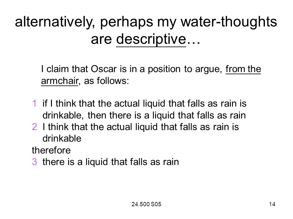 24.500 S0514 alternatively, perhaps my water-thoughts are descriptive… I claim that Oscar is in a position to argue, from the armchair, as follows: 1 if I think that the actual liquid that falls as rain is drinkable, then there is a liquid that falls as rain 2 I think that the actual liquid that falls as rain is drinkable therefore 3 there is a liquid that falls as rain