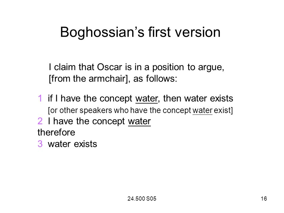 24.500 S0516 Boghossians first version I claim that Oscar is in a position to argue, [from the armchair], as follows: 1 if I have the concept water, then water exists [or other speakers who have the concept water exist] 2 I have the concept water therefore 3 water exists