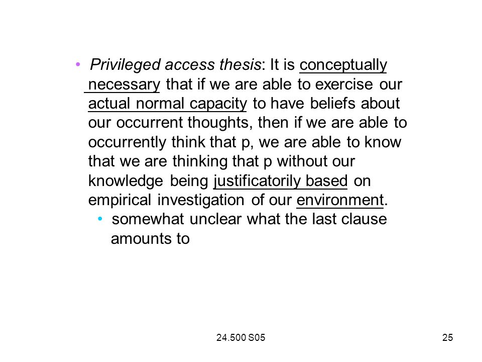 24.500 S0525 Privileged access thesis: It is conceptually necessary that if we are able to exercise our actual normal capacity to have beliefs about our occurrent thoughts, then if we are able to occurrently think that p, we are able to know that we are thinking that p without our knowledge being justificatorily based on empirical investigation of our environment.
