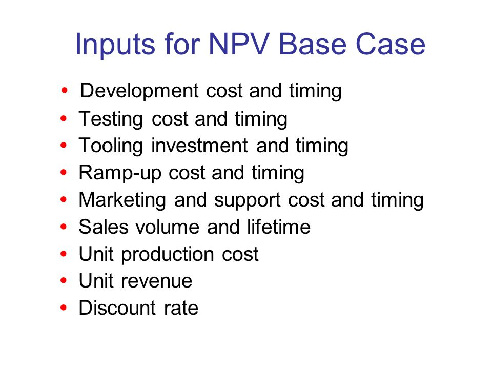 Inputs for NPV Base Case Development cost and timing Testing cost and timing Tooling investment and timing Ramp-up cost and timing Marketing and support cost and timing Sales volume and lifetime Unit production cost Unit revenue Discount rate