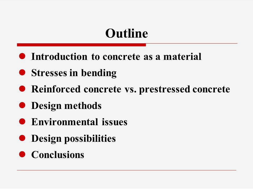 Outline Introduction to concrete as a material Stresses in bending Reinforced concrete vs. prestressed concrete Design methods Environmental issues De