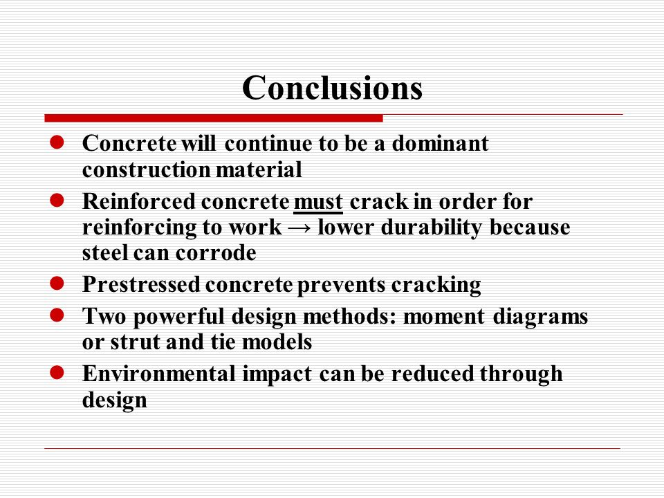 Conclusions Concrete will continue to be a dominant construction material Reinforced concrete must crack in order for reinforcing to work lower durabi