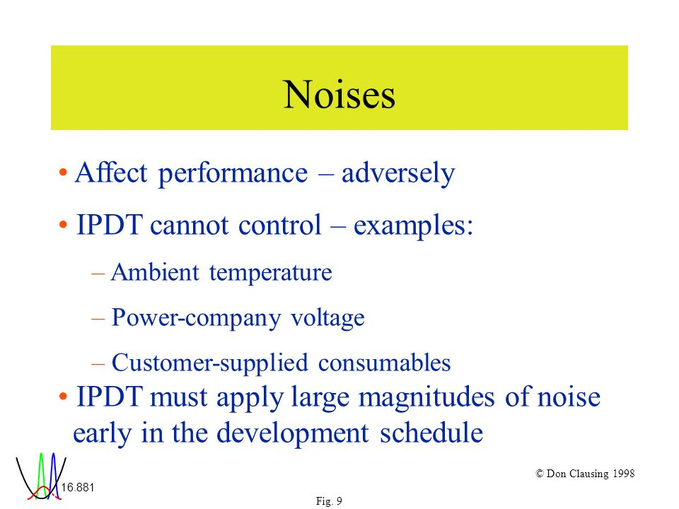 16.881 Fig. 9 © Don Clausing 1998 Noises Affect performance – adversely IPDT cannot control – examples: – Ambient temperature – Power-company voltage