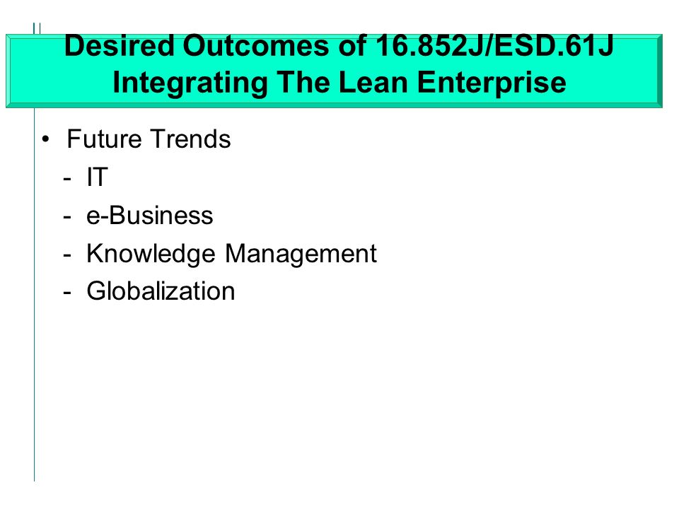 Desired Outcomes of J/ESD.61J Integrating The Lean Enterprise Future Trends - IT - e-Business - Knowledge Management - Globalization