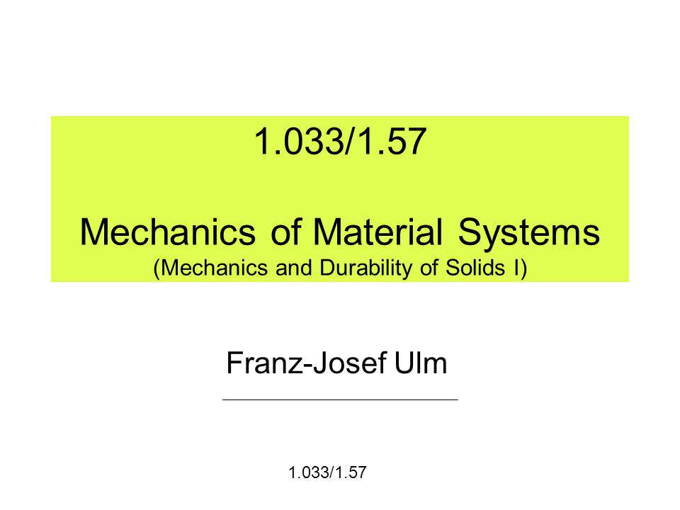 1.033/1.57 Mechanics of Material Systems (Mechanics and Durability of Solids I) Franz-Josef Ulm 1.033/1.57