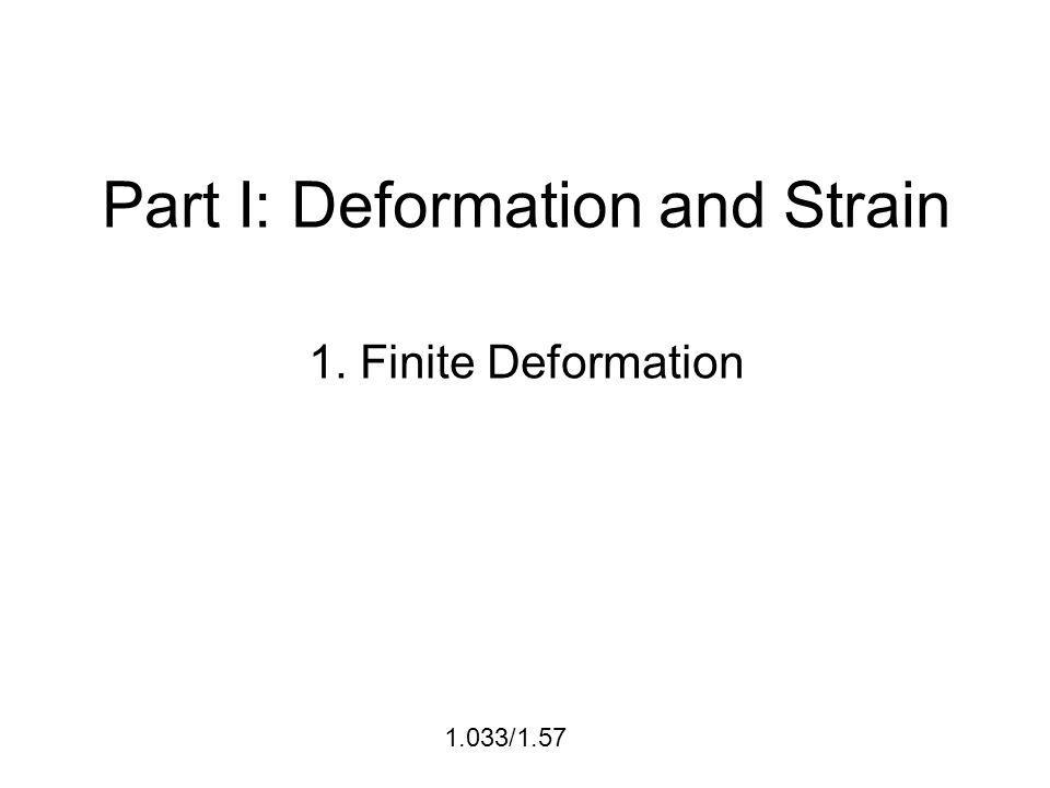 Part I: Deformation and Strain 1. Finite Deformation 1.033/1.57