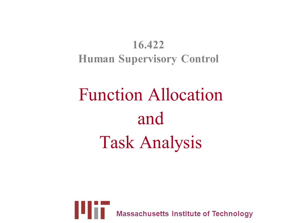 16.422 Human Supervisory Control Function Allocation and Task Analysis Massachusetts Institute of Technology