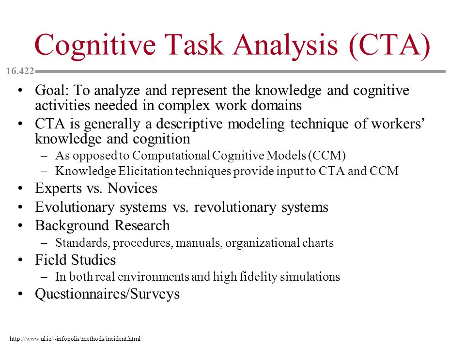 Cognitive Task Analysis (CTA) Goal: To analyze and represent the knowledge and cognitive activities needed in complex work domains CTA is generally a