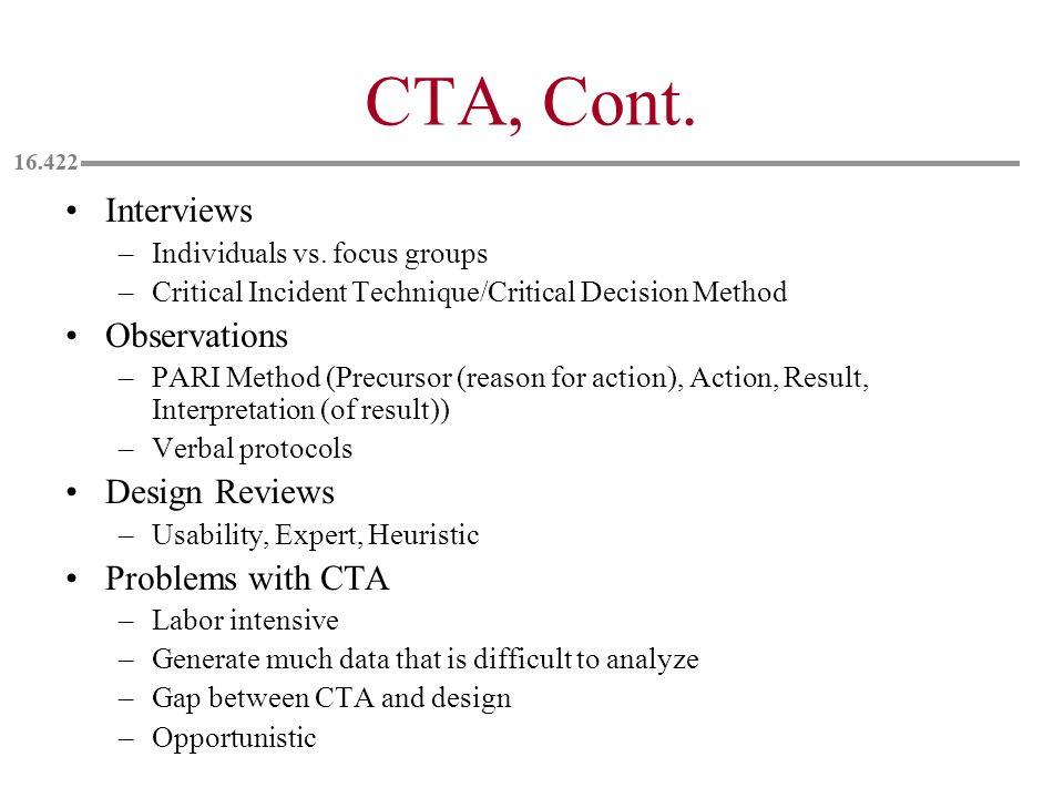 CTA, Cont. Interviews –Individuals vs. focus groups –Critical Incident Technique/Critical Decision Method Observations –PARI Method (Precursor (reason