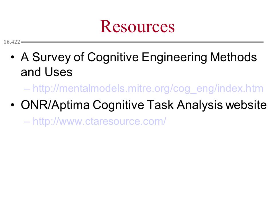 Resources A Survey of Cognitive Engineering Methods and Uses –http://mentalmodels.mitre.org/cog_eng/index.htm ONR/Aptima Cognitive Task Analysis websi