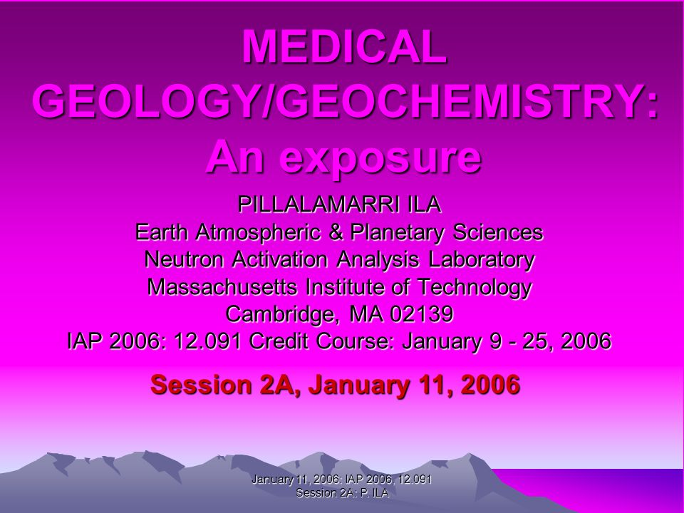 MEDICAL GEOLOGY/GEOCHEMISTRY: An exposure PILLALAMARRI ILA Earth Atmospheric & Planetary Sciences Neutron Activation Analysis Laboratory Massachusetts Institute of Technology Cambridge, MA 02139 IAP 2006: 12.091 Credit Course: January 9 - 25, 2006 Session 2A, January 11, 2006 January 11, 2006: IAP 2006, 12.091 Session 2A: P.