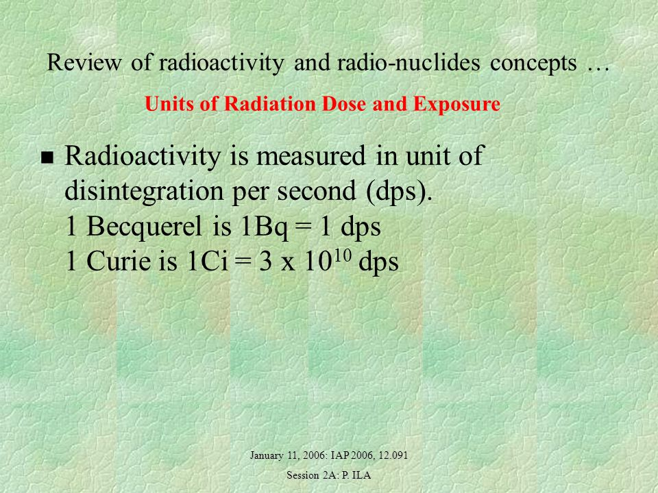 January 11, 2006: IAP 2006, 12.091 Session 2A: P. ILA Review of radioactivity and radio-nuclides concepts … Radioactivity is measured in unit of disin