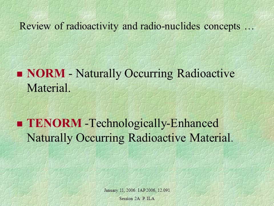 January 11, 2006: IAP 2006, 12.091 Session 2A: P. ILA Review of radioactivity and radio-nuclides concepts … NORM - Naturally Occurring Radioactive Mat
