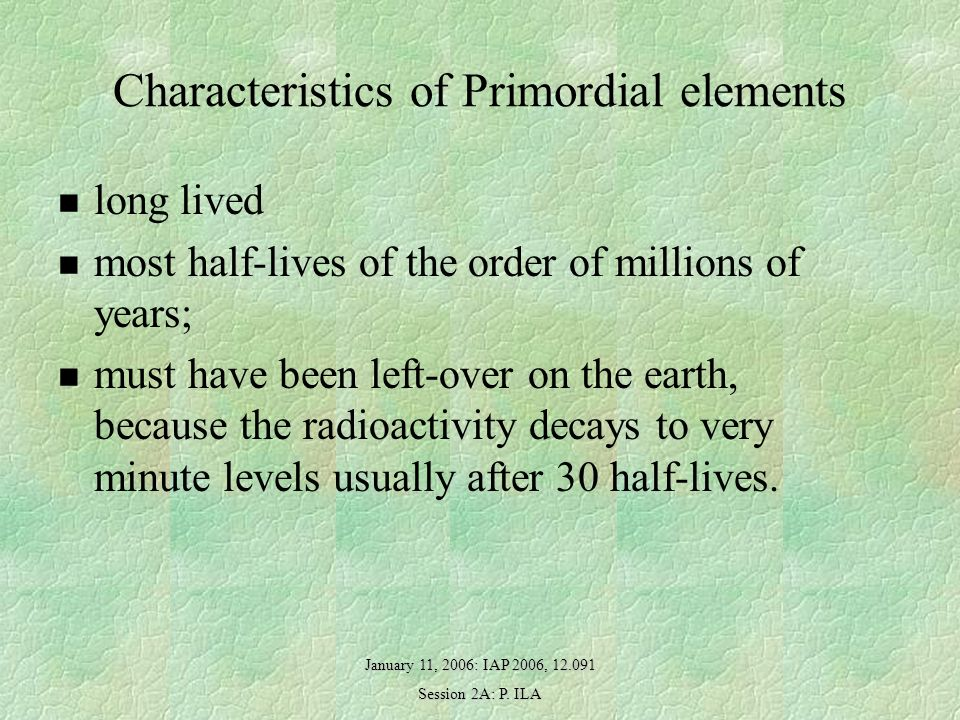 January 11, 2006: IAP 2006, 12.091 Session 2A: P. ILA Characteristics of Primordial elements long lived most half-lives of the order of millions of ye