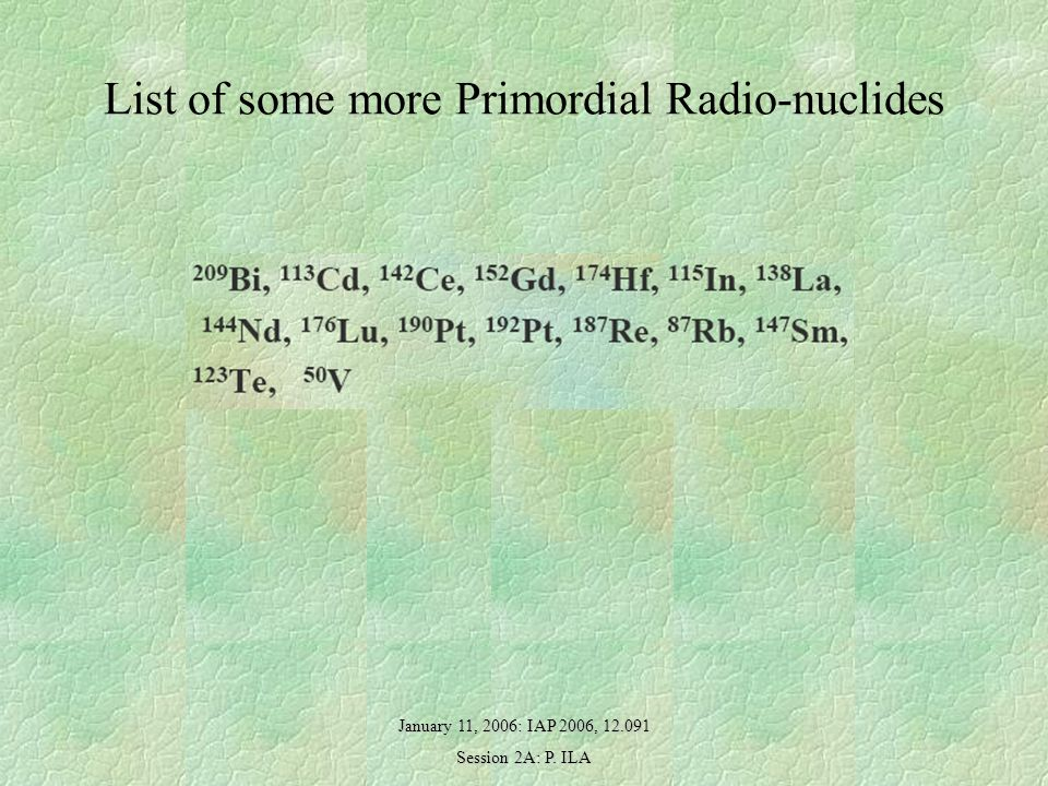 January 11, 2006: IAP 2006, Session 2A: P. ILA List of some more Primordial Radio-nuclides